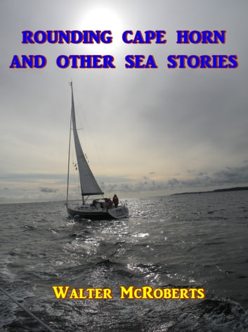Rounding Cape Horn - And Other Sea Stories eBook by Walter McRoberts