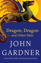 Dragon, Dragon: and Other Tales - and Other Tales ebook by John Gardner