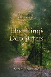 The King's Daughters (Tales of the Seelie Court #1) ebook by Sarah Tanzmann