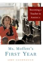 Ms. Moffett's First Year - Becoming a Teacher in America ebook by Abby Goodnough