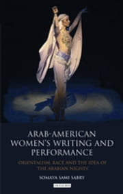 Arab-American Women's Writing and Performance - Orientalism, Race and the Idea of the Arabian Nights ebook by Somaya Sami Sabry