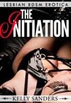 The Initiation: Lesbian BDSM Erotica eBook by Kelly Sanders