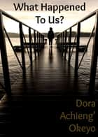 What Happened to Us? ebook by Dora Okeyo