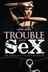 Trouble with Sex - The Story of a Tailor's Daughter ebook by Adele Lubin