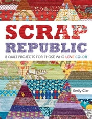 Scrap Republic - 8 Quilt Projects for Those Who LOVE Color ebook by Emily Cier