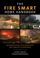 Fire Smart Home Handbook - Preparing for and Surviving the Threat of Wildfire ebook by Molly Mowery, Clyde Soles