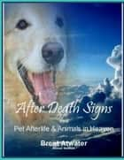 After Death Signs from Pet Afterlife and Animals in Heaven ebook by Brent Atwater