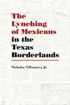 The Lynching of Mexicans in the Texas Borderlands ebook by Nicholas Villanueva Jr.