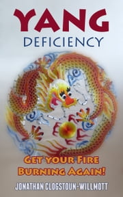 Yang Deficiency - Get Your Fire Burning Again! ebook by Jonathan Clogstoun-Willmott