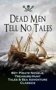 Dead Men Tell No Tales - 60+ Pirate Novels, Treasure-Hunt Tales & Sea Adventure Classics - Blackbeard, Captain Blood, Facing the Flag, Treasure Island, The Gold-Bug, Captain Singleton, Swords of Red Brotherhood, Under the Waves, The Ways of the Buccaneers... ebook by Captain Charles Johnson, Howard Pyle, Ralph D. Paine,...