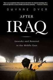 After Iraq - Anarchy and Renewal in the Middle East ebook by Gwynne Dyer