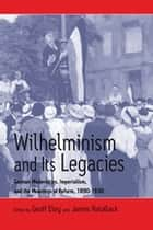 Wilhelminism and Its Legacies ebook by Geoff Eley,James Retallack