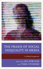 The Praxis of Social Inequality in Media - A Global Perspective ebook by Jan Servaes, Mike Gasher, John Pollock,...