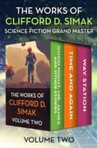 The Works of Clifford D. Simak Volume Two - Good Night, Mr. James and Other Stories; Time and Again; and Way Station ebook by Clifford D. Simak