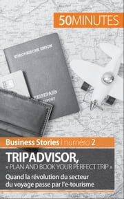 TripAdvisor : « Plan and book your perfect trip » - Quand la révolution du secteur du voyage passe par l'e-tourisme eBook by Charlotte Bouillot, 50 minutes