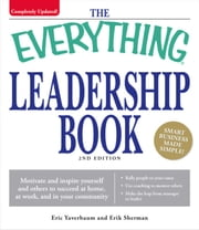 The Everything Leadership Book - Motivate and inspire yourself and others to succeed at home, at work, and in your community ebook by Eric Yaverbaum, Erik Sherman