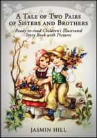 A Tale Of Two Pairs Of Sisters And Brothers: Ready-to-read Childrens Illustrated Story Book ebook by Jasmin Hill