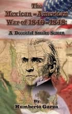 The Mexican-American War of 1846-48: A Deceitful Smoke Screen ebook by Humberto Garza