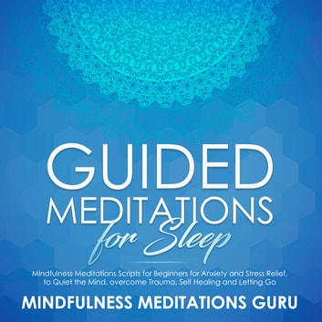 Guided Meditations for Sleep: Mindfulness Meditations Scripts for Beginners for Anxiety and Stress Relief, to Quiet the Mind, overcome Trauma, Self Healing and Letting Go audiobook by Mindfulness Meditations Guru