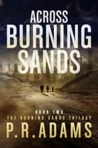 Across Burning Sands - Burning Sands, #2 ebook by P R Adams
