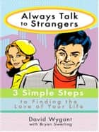 Always Talk to Strangers - 3 Simple Steps to Finding the Love of Your Life ebook by David Wygant, Bryan Swerling
