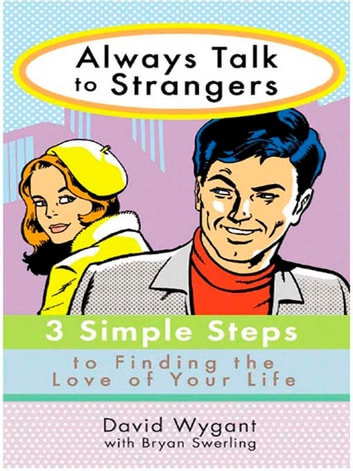 Always Talk to Strangers - 3 Simple Steps to Finding the Love of Your Life ebook by David Wygant,Bryan Swerling