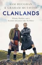 Clanlands - Whisky, Warfare, and a Scottish Adventure Like No Other ebook by Sam Heughan, Graham McTavish, Diana Gabaldon