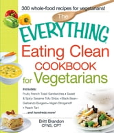 The Everything Eating Clean Cookbook for Vegetarians - Includes Fruity French Toast Sandwiches, Sweet & Spicy Sesame Tofu Strips, Black Bean-Garbanzo Burgers, Vegan Stroganoff, Peach Tart and hundreds more! ebook by Britt Brandon