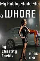 My Hubby Made Me a Whore ebook by Chastity Foelds