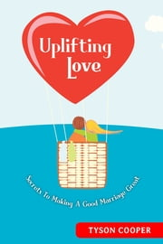 Uplifting Love - Secrets to Making a Good Marriage Great ebook by Tyson T. Cooper