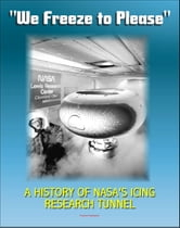 """We Freeze to Please"" - A History of NASA's Icing Research Tunnel and the Quest for Flight Safety (NASA SP-2002-4226) ebook by Progressive Management"