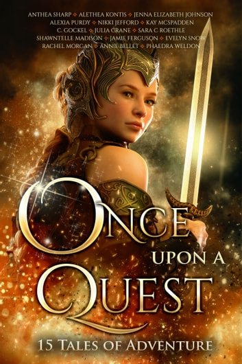 Once Upon A Quest - Fifteen Tales of Adventure ebook by Anthea Sharp,Annie Bellet,Alethea Kontis,Phaedra Weldon,Rachel Morgan,Sara C. Roethle,Jenna Elizabeth Johnson,Alexia Purdy,Nikki Jefford,Shawntelle Madison,C. Gockel,Julia Crane,Kay McSpadden,Evelyn Snow,Jamie Ferguson