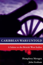 Caribbean Wars Untold: A Salute to the British West Indies ebook by Humphrey Metzgen, John Graham