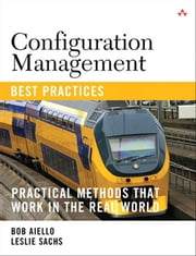 Configuration Management Best Practices - Practical Methods that Work in the Real World ebook by Leslie Sachs,Bob Aiello