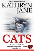 Cats: Volume 1 - Heartwarming Furry Tales ebook by Kathryn Jane