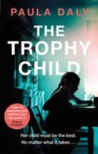 The Trophy Child - a twisty and unputdownable domestic thriller ebook by Paula Daly