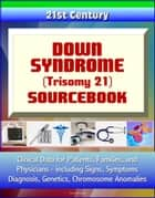 21st Century Down Syndrome (Trisomy 21) Sourcebook: Clinical Data for Patients, Families, and Physicians, including Signs, Symptoms, Diagnosis, Genetics, Chromosome Anomalies ebook by Progressive Management