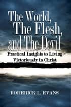 The World, The Flesh, and The Devil: Practical Insights to Living Victoriously in Christ ebook by Roderick L. Evans