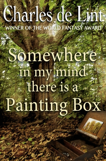Somewhere in My Mind There Is a Painting Box ebook by Charles de Lint