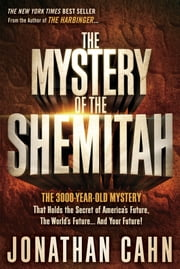 The Mystery of the Shemitah - The 3,000-Year-Old Mystery That Holds the Secret of America's Future, the World's Future, and Your Future! ebook by Jonathan Cahn