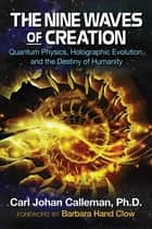 The Nine Waves of Creation - Quantum Physics, Holographic Evolution, and the Destiny of Humanity ebook by Carl Johan Calleman, Ph.D., Barbara Hand Clow
