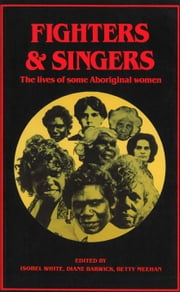 Fighters and Singers - The lives of some Australian Aboriginal women ebook by Isobel White,Diane Barwick and Betty Meehan