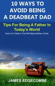 10 Ways To Avoid Being A Deadbeat Dad - Tips For Being A Father In Today's World ebook by James Edgecombe