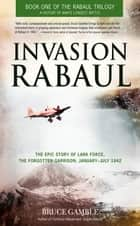 Invasion Rabaul - The Epic Story of Lark Force, the Forgotten Garrison, January ? July 1942 ebook by Bruce Gamble