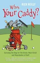 Who's Your Caddy? - My Misadventures Carrying the Bag ebook by Rick Reilly