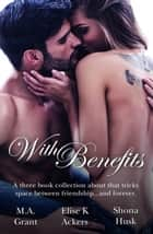 With Benefits - Friends To Lovers/First/Unforgettable/Out Of Rhythm ebook by Elise K. Ackers, Shona Husk, M.a. Grant