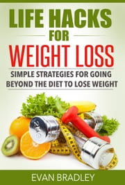 Life Hacks For Weight Loss: Simple Strategies for Going Beyond The Diet to Lose Weight ebook by Evan Bradley