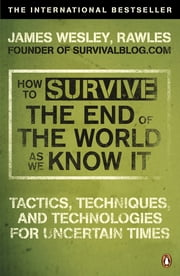 How to Survive The End Of The World As We Know It - Tactics, Techniques And Technologies For Uncertain Times ebook by James Wesley, Rawles