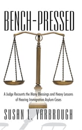 Bench-Pressed - A Judge Recounts the Many Blessings and Heavy Lessons of Hearing Immigration Asylum Cases ebook by Susan L. Yarbrough