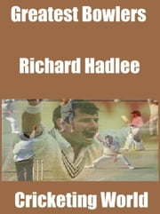 Greatest Bowlers: Richard Hadlee ebook by Cricketing World